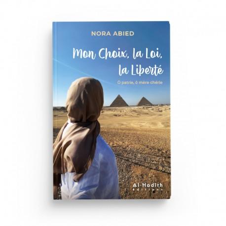 Mon Choix, la Loi, la Liberté Ô patrie, ô mère chérie - Nora Abied - Editions Al-Hadîth